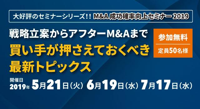 大好評のセミナーシリーズ!!M&A 成功確率向上セミナー 2019【東京開催】戦略立案からアフターM&Aまで買い手が押さえておくべき最新トピックス